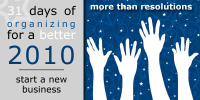 31 Days of Organizing for a Better 2010: Start a New Business