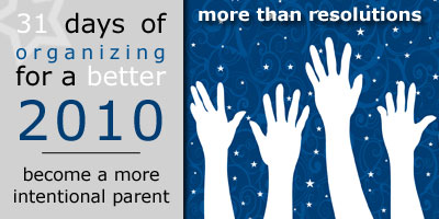 31 Days of Organizing for a Better 2010: Become a More Intentional Parent