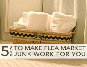 5 Tips to Make Flea Market Junk Work for You