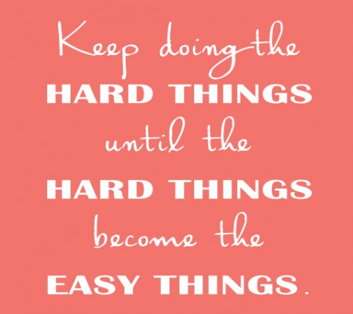 Keep doing the hard things until the hard things become the easy things.