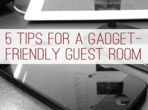 5 Tips for a Gadget Friendly Guest Room