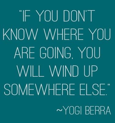 """If you don't know where you are going, you will wind up somewhere else."" ~Yogi Berra 