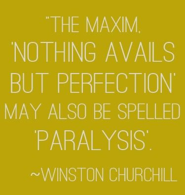 """The maxim 'Nothing avails but perfection' may also be spelled 'paralysis'. 