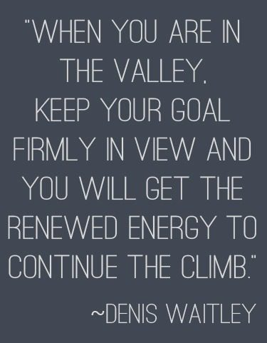 """When you are in the valley, keep your goal firmly in view and you will get the renewed energy to continue the climb."" 