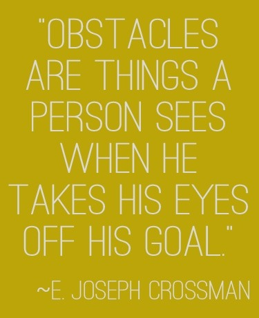 """""""Obstacles are things a person sees when he takes his eyes off his goal.""""  