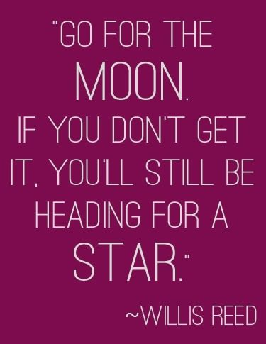 """Shoot for the moon. If you don't get it, you'll still be heading for a star."" 