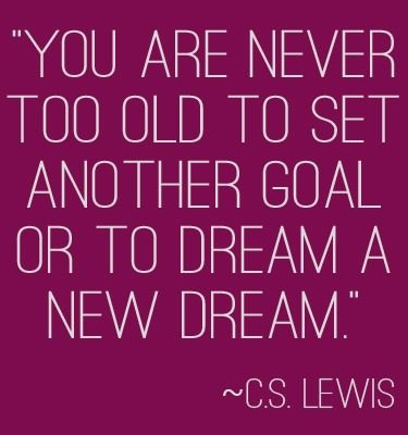 """You are never too old to set another goal or to dream a new dream."" 