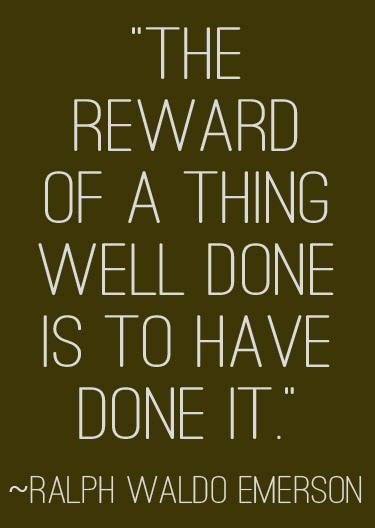 """The reward of a thing well done is to have done it."" 