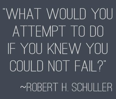 """What would you attempt to do if you knew you could not fail?"" 