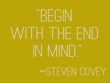 """""""Begin with the end in mind."""" 