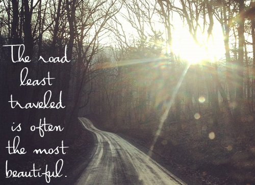 The road least traveled is often the most beautiful.