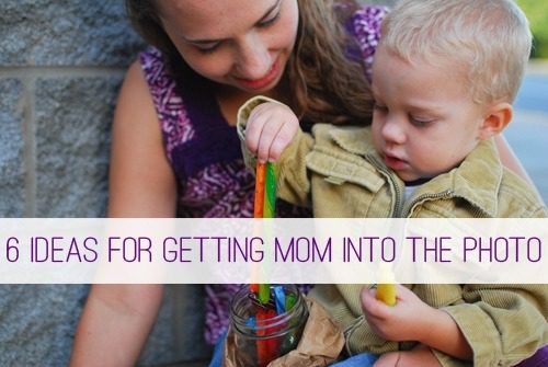 6 Ideas for Getting Mom into the Photo