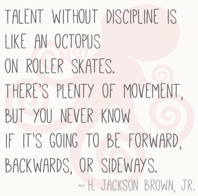 Talent without discipline is like an octopus on roller skates. There's plenty of movement, but you never know if it's going to be forward, backwards or sideways.""