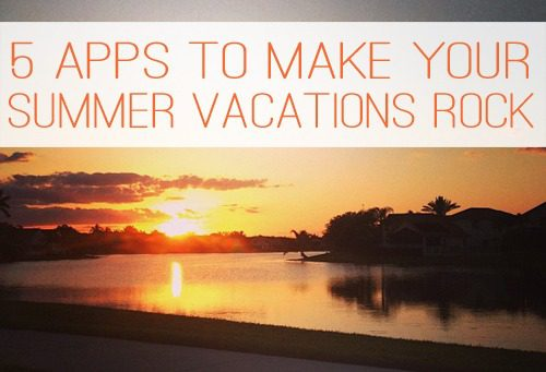 5 Apps That Will Make Your Summer Vacations Rock at lifeyourway.net