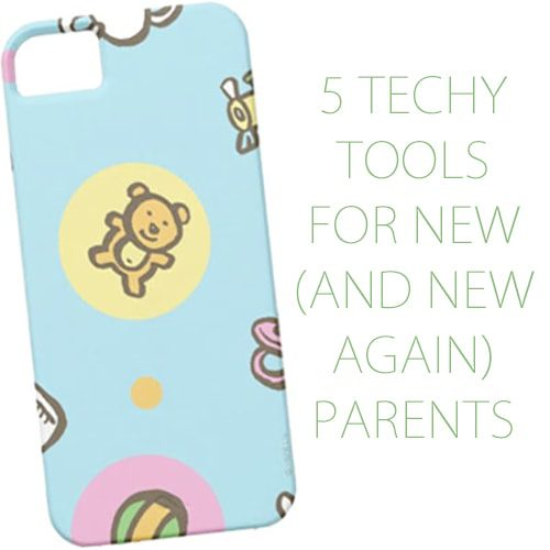5 Techy Tools for New (and New Again) Parents
