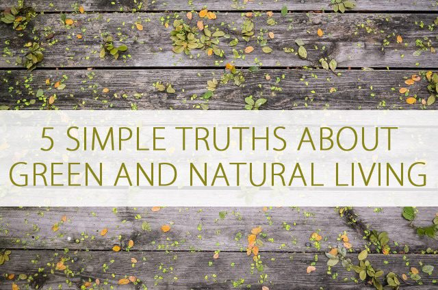 Overwhelmed with Green and Natural Living? You Need These 5 Simple Truths at lifeyourway.net