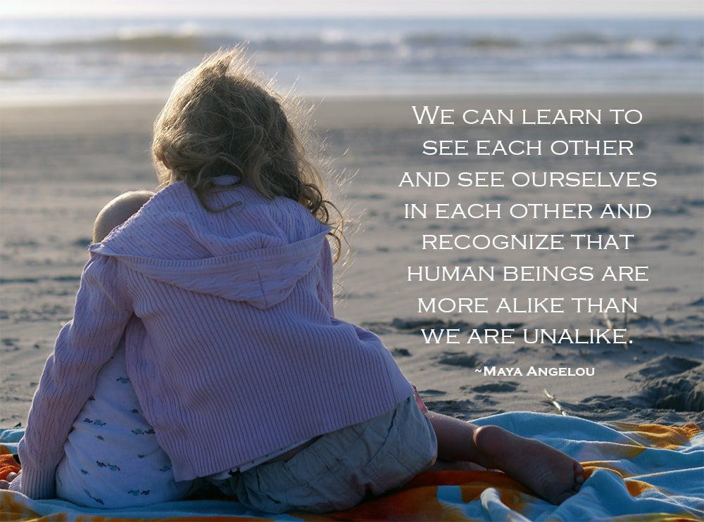 """""""We can learn to see each other and see ourselves in each other and recognize that human beings are more alike than we are unalike."""" ~Maya Angelou"""