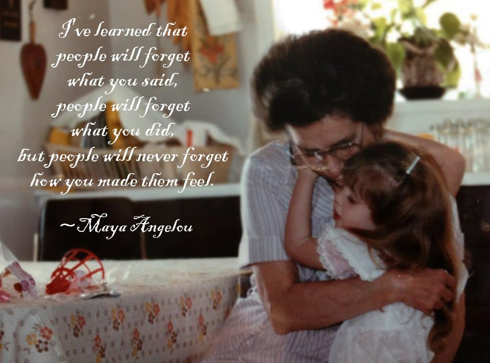"""""""I've learned that people will forget what you said, people will forget what you did, but people will never forget how you made them feel."""" ~Maya Angelou"""