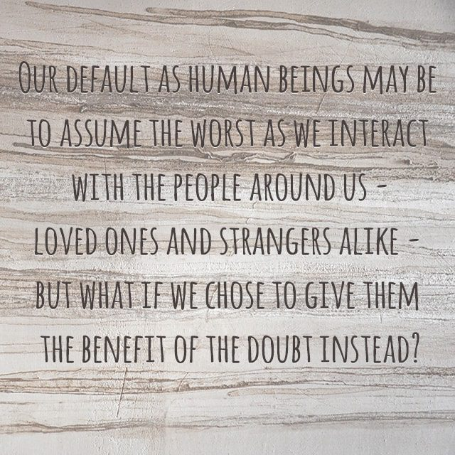 """""""Our default as human beings may be to assume the worst as we interact with the people around us -- loved ones and strangers alike -- but what if we chose to give them the benefit of the doubt instead?"""""""