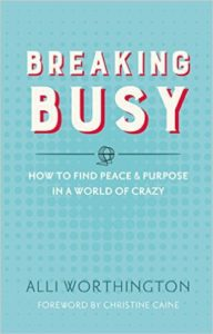 Breaking Busy: How to Find Peace and Purpose in a World of Crazy by Alli Worthington