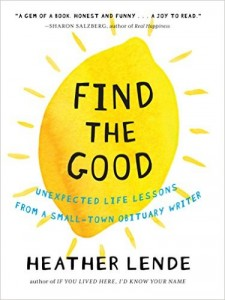 Find the Good: Unexpected Life Lessons from a Small-Town Obituary Writer by Heather Lende