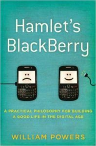 Hamlet's BlackBerry: A Practical Philosophy for Building a Good Life in the Digital Age by William Powers