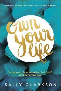 Own Your Life: Living with Deep Intention, Bold Faith, and Generous Love by Sally Clarkson
