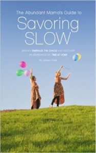 The Abundant Mama's Guide to Savoring Slow: Simplify, Embrace the Chaos and Find an Abundance of Time at Home by Shawn Fink
