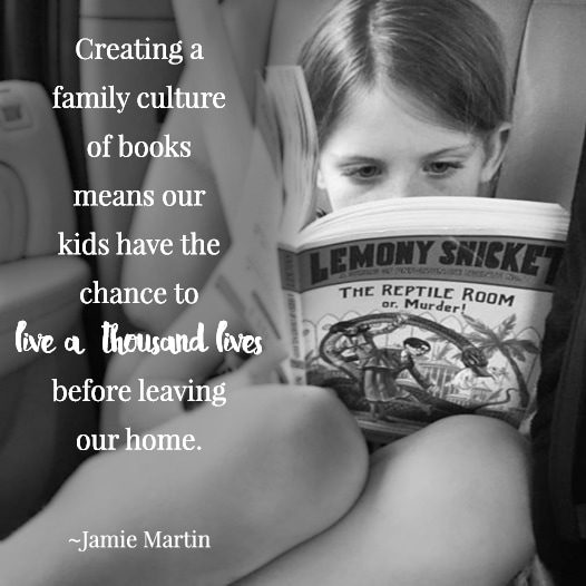"""Creating a family culture of books means our kids have the chance to live a thousand lives before leaving our home."" 